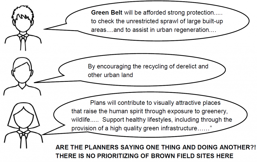 Green belt will be afforded strong protection to check the unrestricted sprawl of large built up areas and to assist in urban regeneration by encouraging the recycling of derelict and other urban land plans will contribute to visually attractive places that raise the human spirit through exposure to greenery, wildlife support health lifestyles including through the provision of hih quality green infrastructure are the planners saying one thing doing another? there is no prioritizing of brown field sites here